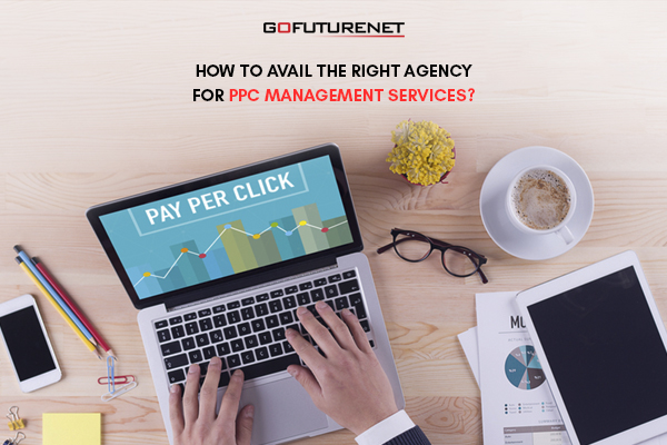 HOW TO AVAIL THE RIGHT AGENCY FOR PPC MANAGEMENT SERVICES
