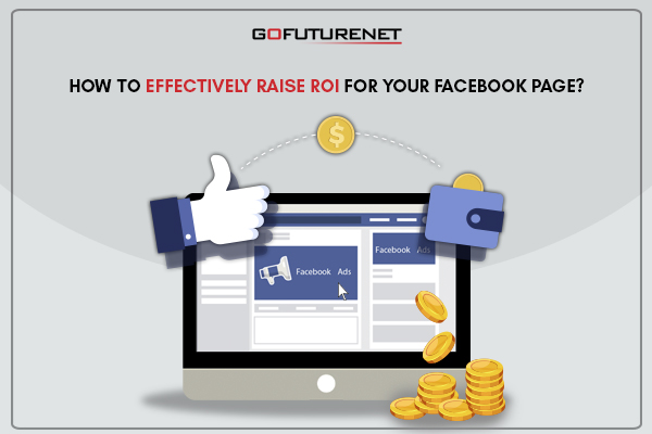 HOW TO EFFECTIVELY RAISE ROI FOR YOUR FACEBOOK PAGE