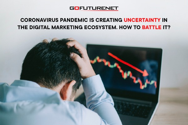 Coronavirus Pandemic is creating uncertainty in the digital marketing ecosystem. How to battle it?